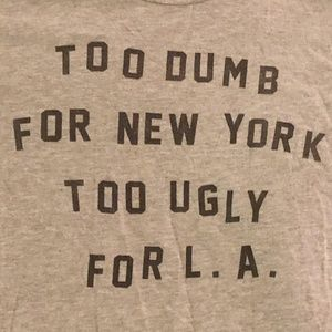 Funny T Shirt: Too Dumb for NY Too Ugly for LA